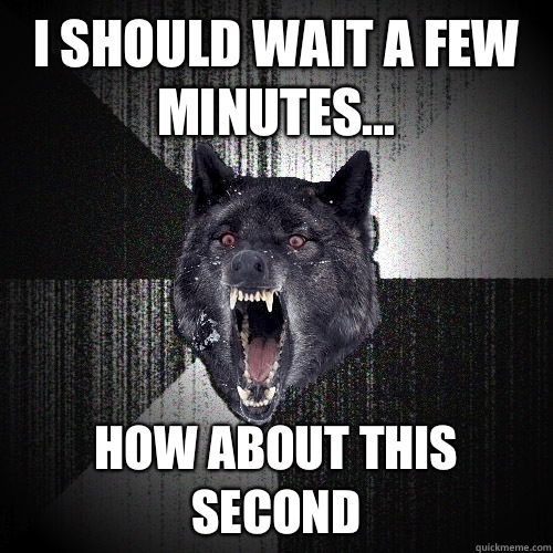 I should wait a few minutes... How about this second - I should wait a few minutes... How about this second  Insanity Wolf