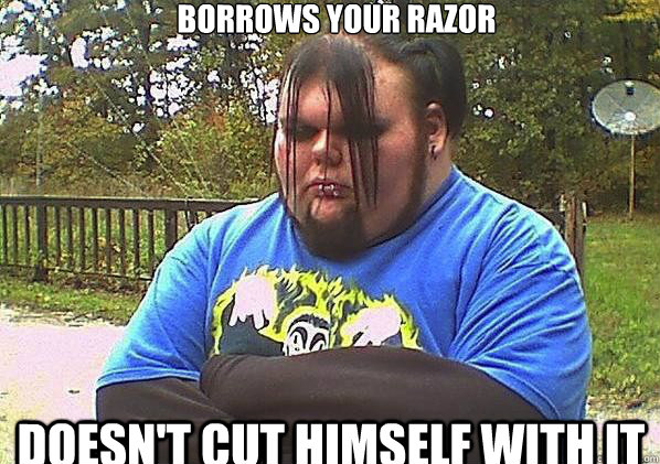 Borrows your razor doesn't cut himself with it