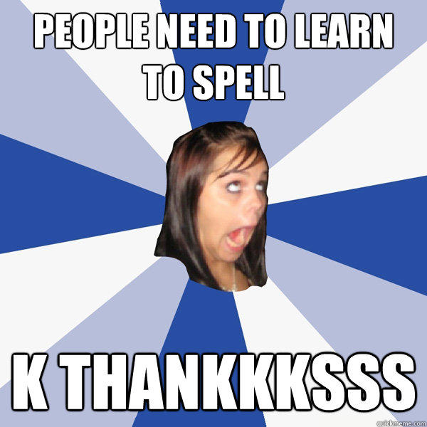 People need to learn to spell k thankkksss - People need to learn to spell k thankkksss  Annoying Facebook Girl