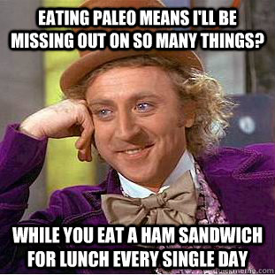 EATING PALEO MEANS I'LL BE MISSING OUT ON SO MANY THINGS? WHILE YOU EAT A HAM SANDWICH FOR LUNCH EVERY SINGLE DAY - EATING PALEO MEANS I'LL BE MISSING OUT ON SO MANY THINGS? WHILE YOU EAT A HAM SANDWICH FOR LUNCH EVERY SINGLE DAY  Condescending Wonka