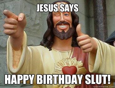 JESUS SAYS HAPPY BIRTHDAY SLUT!