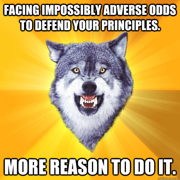Facing impossibly adverse odds to defend your principles.  More reason to do it.  - Facing impossibly adverse odds to defend your principles.  More reason to do it.   Courage Wolf