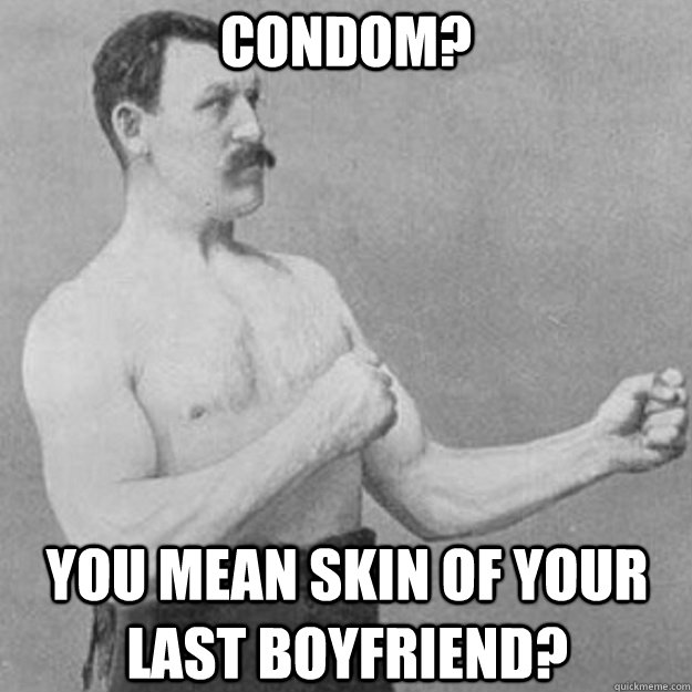 Condom? You mean skin of your last boyfriend? - Condom? You mean skin of your last boyfriend?  overly manly man