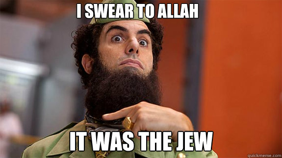 i swear to allah it was the jew  The Dictator