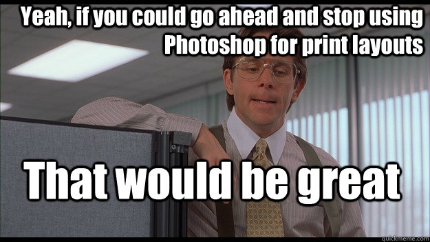 Yeah, if you could go ahead and stop using Photoshop for print layouts That would be great  officespace