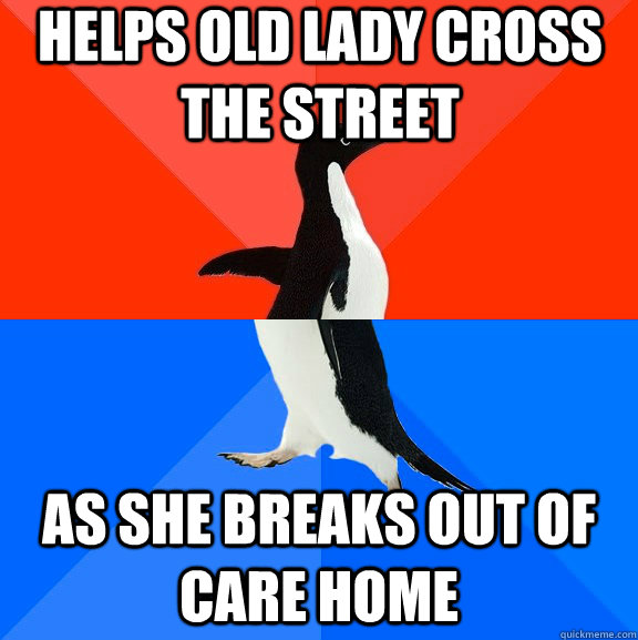 Helps old lady cross the street as she breaks out of care home - Helps old lady cross the street as she breaks out of care home  Socially Awesome Awkward Penguin