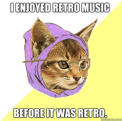 I ENJOYED RETRO MUSIC BEFORE IT WAS RETRO. - I ENJOYED RETRO MUSIC BEFORE IT WAS RETRO.  Hipster Kitty