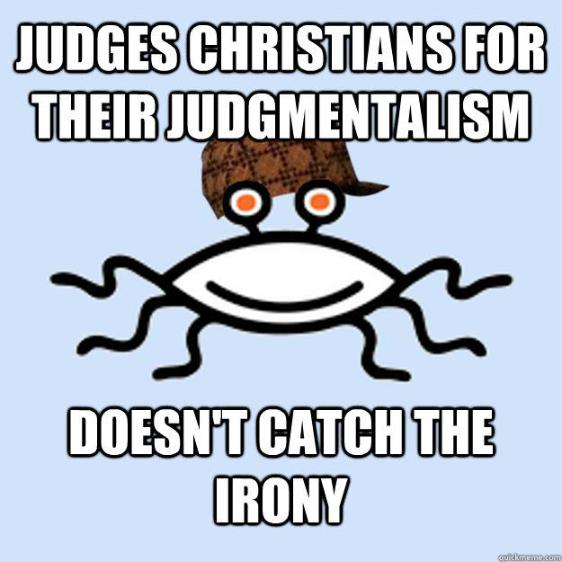 Judges Christians for their judgmentalism doesn't catch the irony - Judges Christians for their judgmentalism doesn't catch the irony  Scumbag rAtheism