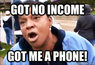 GOT NO INCOME  GOT ME A PHONE!