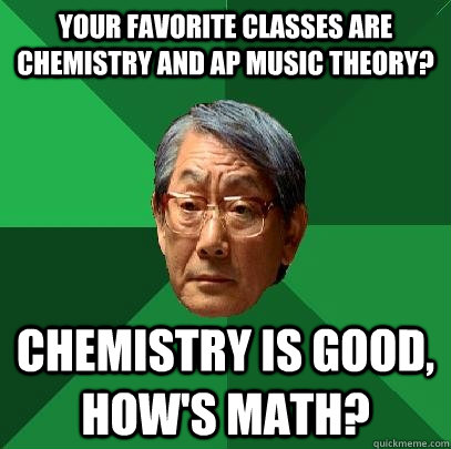 Your favorite classes are Chemistry and AP Music Theory? Chemistry is good, how's math?  High Expectations Asian Father