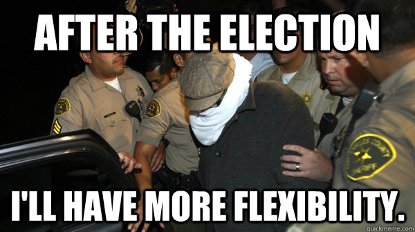 After the election I'll have more flexibility.