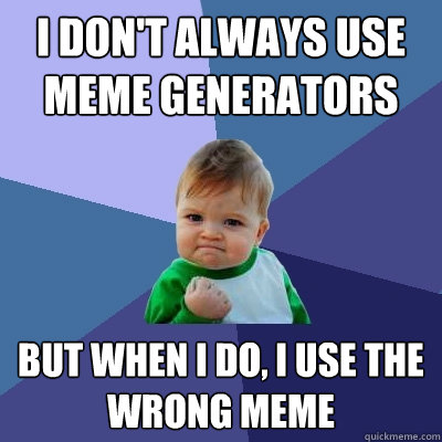 I don't always use meme generators but when I do, I use the wrong meme - I don't always use meme generators but when I do, I use the wrong meme  Success Kid