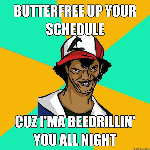 Butterfree up your schedule cuz i'ma beedrillin' you all night  Ash Pedreiro