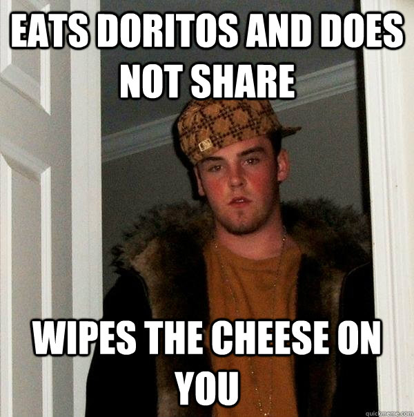 eats doritos and does not share wipes the cheese on you - eats doritos and does not share wipes the cheese on you  Scumbag Steve