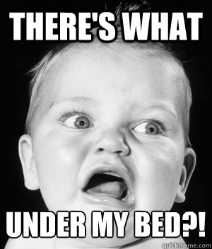There's what under my bed?!