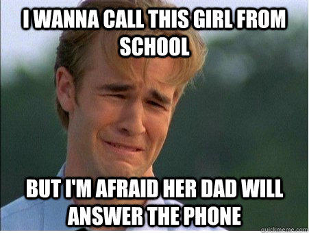 I wanna call this girl from school but I'm afraid her dad will answer the phone