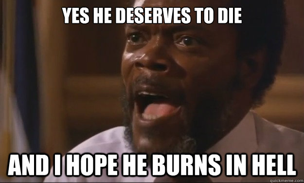 Yes he deserves to die and i hope he burns in hell - Yes he deserves to die and i hope he burns in hell  Pissed Off Sam Jackson