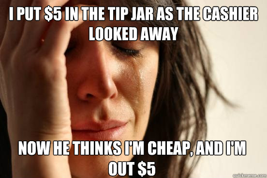 I put $5 in the tip jar as the cashier looked away Now he thinks I'm cheap, and I'm out $5 - I put $5 in the tip jar as the cashier looked away Now he thinks I'm cheap, and I'm out $5  First World Problems