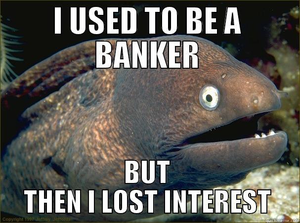 I USED TO BE A BANKER BUT THEN I LOST INTEREST Bad Joke Eel