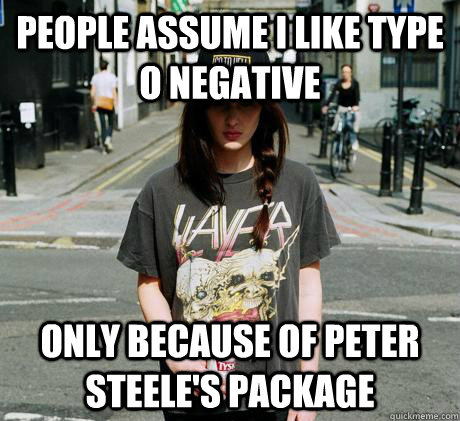people assume i like type o negative only because of peter steele's package