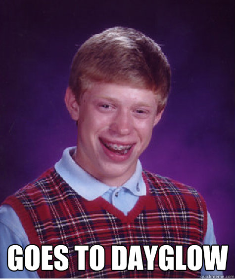 Goes to dayglow  Bad Luck Brian