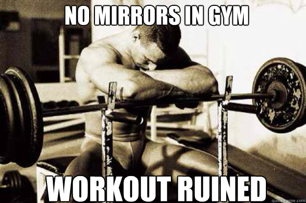 NO MIRRORS IN GYM WORKOUT RUINED