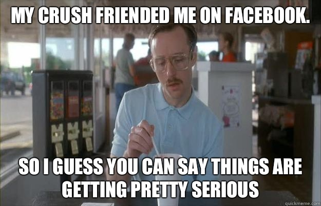 My crush friended me on Facebook. So I guess you can say things are getting pretty serious - My crush friended me on Facebook. So I guess you can say things are getting pretty serious  Things are getting pretty serious