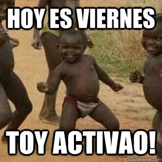 hoy es viernes toy activao! - hoy es viernes toy activao!  Its friday niggas