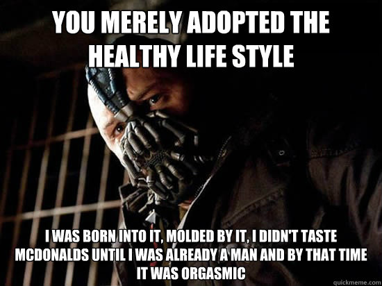 You merely adopted the healthy life style I was born into it, molded by it, i didn't taste mcdonalds until i was already a man and by that time it was orgasmic