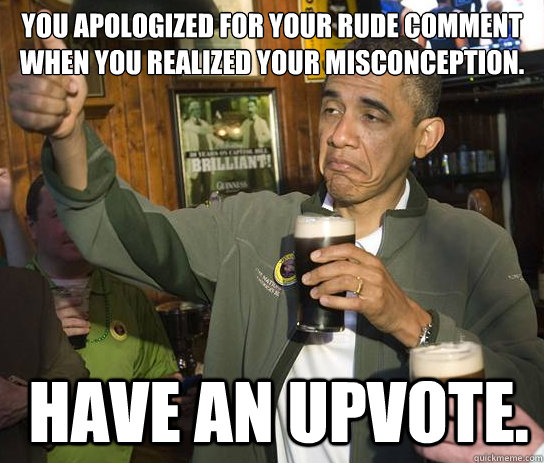 You apologized for your rude comment when you realized your misconception.  have an upvote. - You apologized for your rude comment when you realized your misconception.  have an upvote.  Upvoting Obama