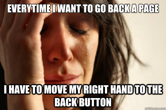 Everytime I want to go back a page I have to move my right hand to the back button - Everytime I want to go back a page I have to move my right hand to the back button  First World Problems