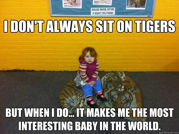 I don't always sit on tigers but when I do... It makes me the most interesting baby in the world.