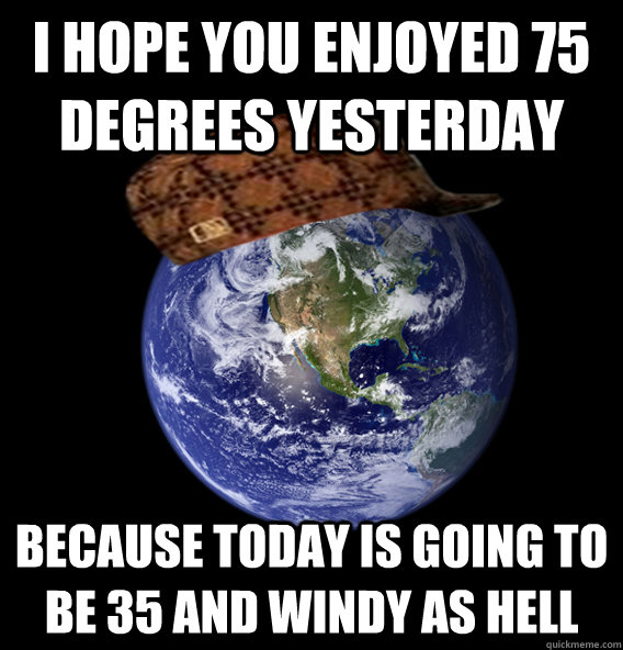 I hope you enjoyed 75 degrees yesterday because today is going to be 35 and windy as hell
