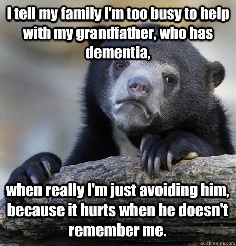 I tell my family I'm too busy to help with my grandfather, who has dementia,  when really I'm just avoiding him, because it hurts when he doesn't remember me. - I tell my family I'm too busy to help with my grandfather, who has dementia,  when really I'm just avoiding him, because it hurts when he doesn't remember me.  Misc