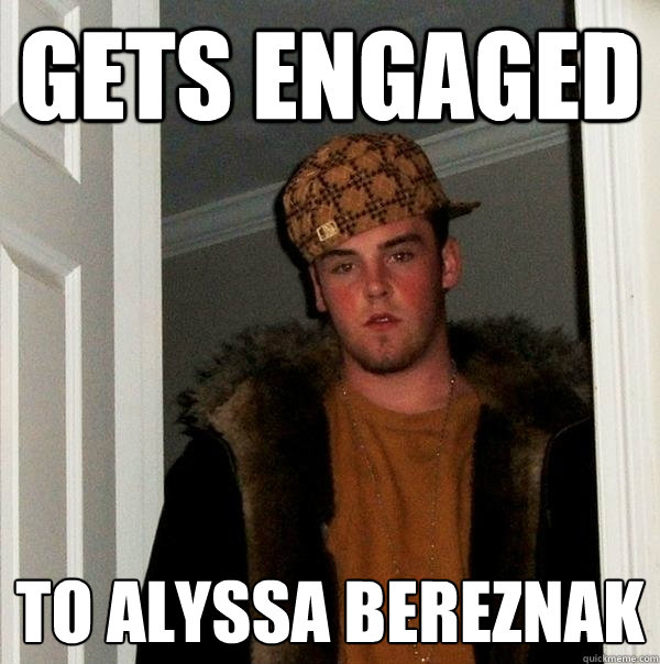 Gets Engaged to alyssa bereznak - Gets Engaged to alyssa bereznak  Scumbag Steve