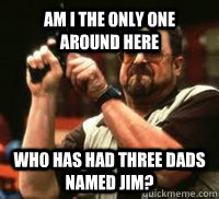 Am I the only one around here Who has had three dads named Jim?