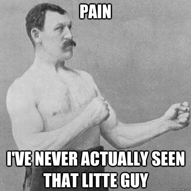 PAIN I'VE NEVER ACTUALLY SEEN THAT LITTE GUY - PAIN I'VE NEVER ACTUALLY SEEN THAT LITTE GUY  overly manly man