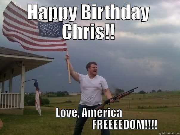 HAPPY BIRTHDAY CHRIS!! LOVE, AMERICA                                   FREEEEDOM!!!! Overly Patriotic American