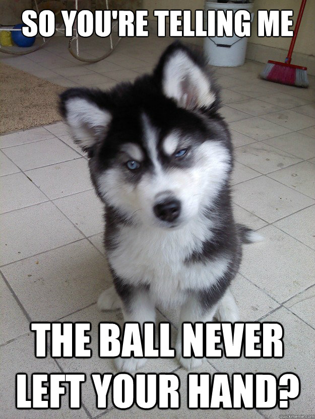So you're telling me the ball never left your hand?