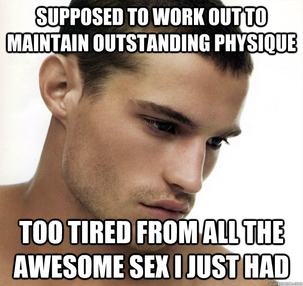 supposed to work out to maintain outstanding physique Too tired from all the awesome sex i just had  Beautiful People Problems