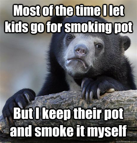 Most of the time I let kids go for smoking pot But I keep their pot and smoke it myself - Most of the time I let kids go for smoking pot But I keep their pot and smoke it myself  Confession Bear