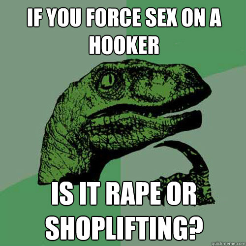 If you force sex on a hooker is it rape or shoplifting? - If you force sex on a hooker is it rape or shoplifting?  Philosoraptor