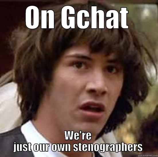ON GCHAT WE'RE JUST OUR OWN STENOGRAPHERS conspiracy keanu