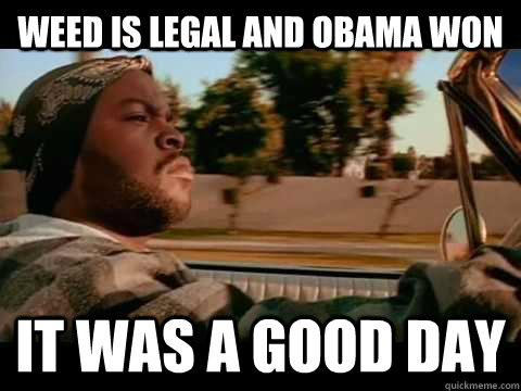 weed is legal and obama won  it was a good day