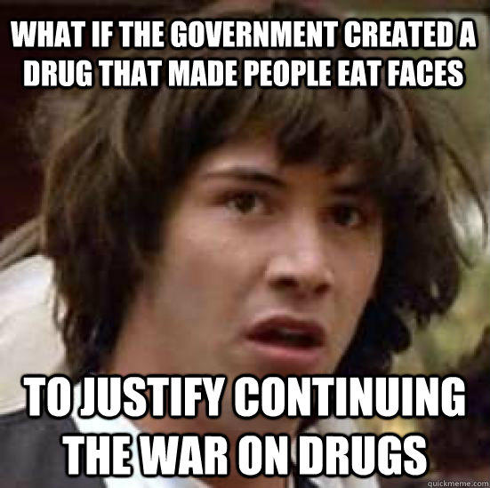 what if the government created a drug that made people eat faces to justify continuing the War on Drugs - what if the government created a drug that made people eat faces to justify continuing the War on Drugs  conspiracy keanu