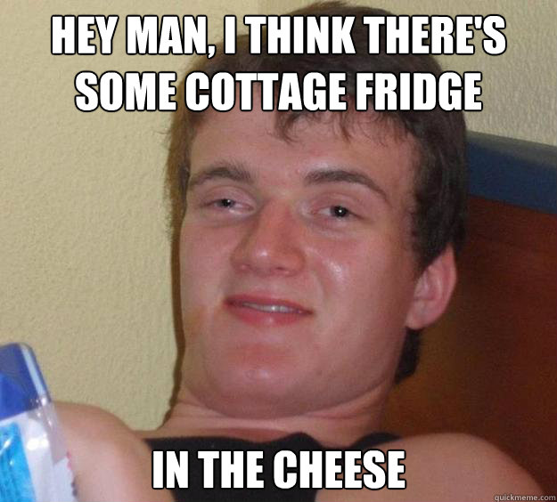 Hey man, I think there's some cottage fridge In the cheese - Hey man, I think there's some cottage fridge In the cheese  10 Guy