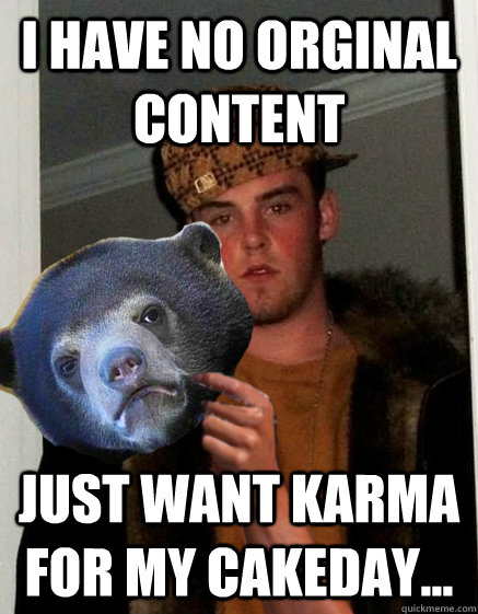 I have no orginal content  Just want karma for my cakeday... - I have no orginal content  Just want karma for my cakeday...  scumbagstevebear