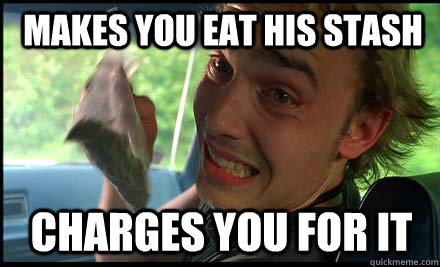 makes you eat his stash charges you for it - makes you eat his stash charges you for it  Ultimate scumbag