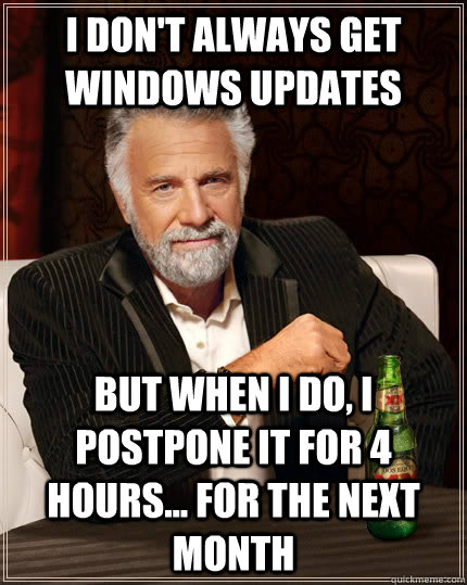 I don't always get windows updates but when i do, i postpone it for 4 hours... for the next month - I don't always get windows updates but when i do, i postpone it for 4 hours... for the next month  The Most Interesting Man In The World