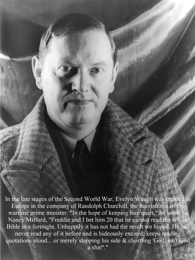 In the late stages of the Second World War, Evelyn Waugh was trapped in Europe in the company of Randolph Churchill, the boorish son of the wartime prime minister.